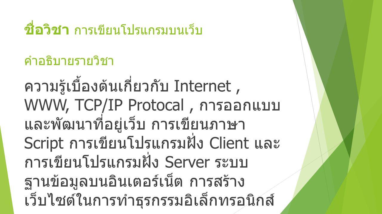 ชื่อวิชา การเขียนโปรแกรมบนเว็บ คำอธิบายรายวิชา ความรู้เบื้องต้นเกี่ยวกับ Internet, WWW, TCP/IP Protocal, การออกแบบ และพัฒนาที่อยู่เว็บ การเขียนภาษา Script การเขียนโปรแกรมฝั่ง Client และ การเขียนโปรแกรมฝั่ง Server ระบบ ฐานข้อมูลบนอินเตอร์เน็ต การสร้าง เว็บไซต์ในการทำธุรกรรมอิเล็กทรอนิกส์