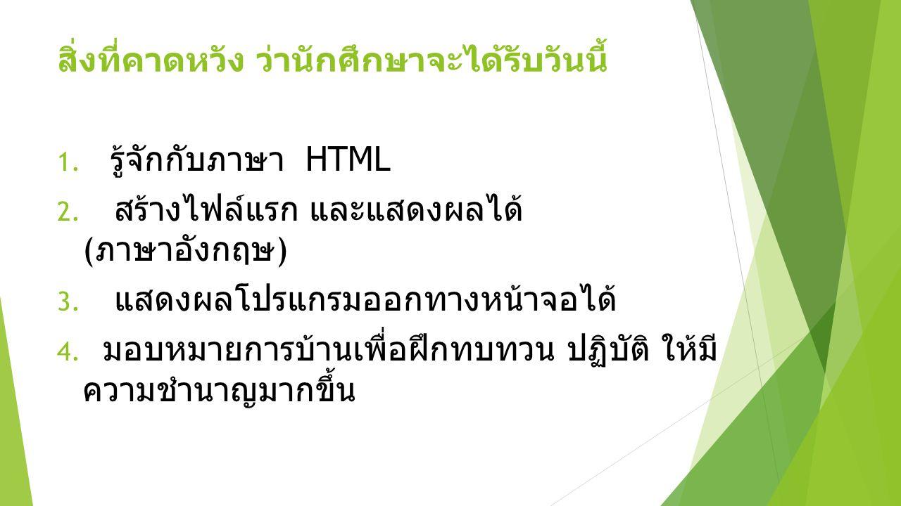 สิ่งที่คาดหวัง ว่านักศึกษาจะได้รับวันนี้ 1. รู้จักกับภาษา HTML 2. สร้างไฟล์แรก และแสดงผลได้ ( ภาษาอังกฤษ ) 3. แสดงผลโปรแกรมออกทางหน้าจอได้ 4. มอบหมายก