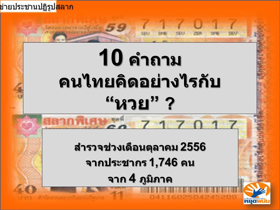 """10 คำถาม คนไทยคิดอย่างไรกับ """" หวย """" ? สำรวจช่วงเดือนตุลาคม 2556 จากประชากร 1,746 คน จาก 4 ภูมิภาค เครือข่ายประชานปฏิรูปสลาก"""