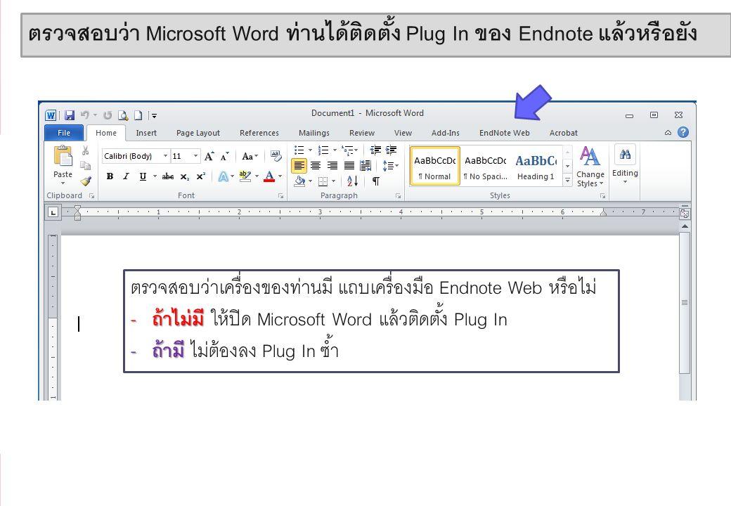 9 ตรวจสอบว่า Microsoft Word ท่านได้ติดตั้ง Plug In ของ Endnote แล้วหรือยัง ตรวจสอบว่าเครื่องของท่านมี แถบเครื่องมือ Endnote Web หรือไม่ - ถ้าไม่มี - ถ้าไม่มี ให้ปิด Microsoft Word แล้วติดตั้ง Plug In - ถ้ามี - ถ้ามี ไม่ต้องลง Plug In ซ้ำ