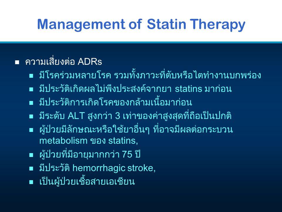 Management of Statin Therapy n ความเสี่ยงต่อ ADRs n มีโรคร่วมหลายโรค รวมทั้งภาวะที่ตับหรือไตทำงานบกพร่อง n มีประวัติเกิดผลไม่พึงประสงค์จากยา statins ม