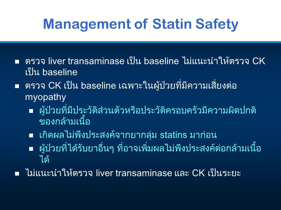 Management of Statin Safety n ตรวจ liver transaminase เป็น baseline ไม่แนะนำให้ตรวจ CK เป็น baseline n ตรวจ CK เป็น baseline เฉพาะในผู้ป่วยที่มีความเส
