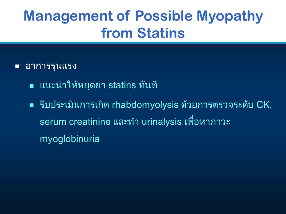 Management of Possible Myopathy from Statins n อาการรุนแรง n แนะนำให้หยุดยา statins ทันที n รีบประเมินการเกิด rhabdomyolysis ด้วยการตรวจระดับ CK, seru