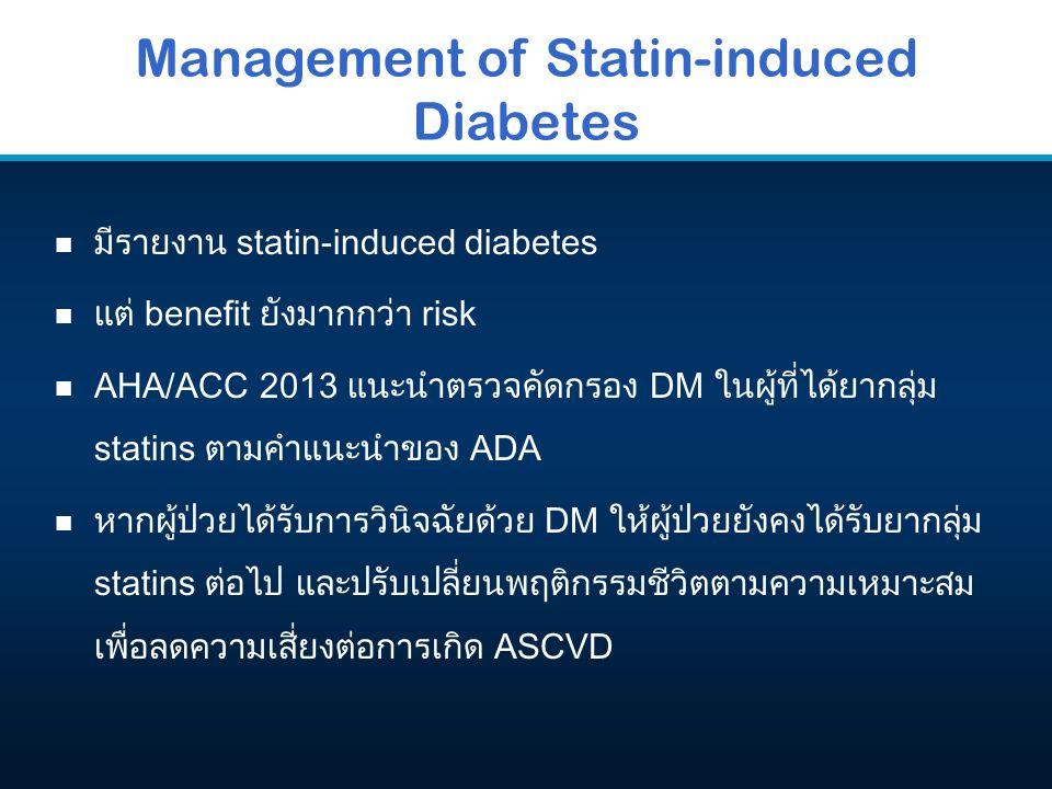 Management of Statin-induced Diabetes n มีรายงาน statin-induced diabetes n แต่ benefit ยังมากกว่า risk n AHA/ACC 2013 แนะนำตรวจคัดกรอง DM ในผู้ที่ได้ยากลุ่ม statins ตามคำแนะนำของ ADA n หากผู้ป่วยได้รับการวินิจฉัยด้วย DM ให้ผู้ป่วยยังคงได้รับยากลุ่ม statins ต่อไป และปรับเปลี่ยนพฤติกรรมชีวิตตามความเหมาะสม เพื่อลดความเสี่ยงต่อการเกิด ASCVD