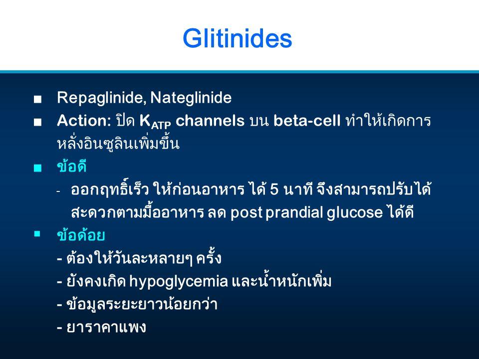 Glitinides ■ Repaglinide, Nateglinide ■ Action: ปิด K ATP channels บน beta-cell ทำให้เกิดการ หลั่งอินซูลินเพิ่มขึ้น ■ ข้อดี - ออกฤทธิ์เร็ว ให้ก่อนอาหาร ได้ 5 นาที จึงสามารถปรับได้ สะดวกตามมื้ออาหาร ลด post prandial glucose ได้ดี  ข้อด้อย - ต้องให้วันละหลายๆ ครั้ง - ยังคงเกิด hypoglycemia และน้ำหนักเพิ่ม - ข้อมูลระยะยาวน้อยกว่า - ยาราคาแพง