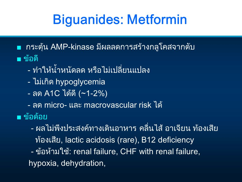Biguanides: Metformin ■ กระตุ้น AMP-kinase มีผลลดการสร้างกลูโคสจากตับ ■ ข้อดี - ทำให้น้ำหนัดลด หรือไม่เปลี่ยนแปลง - ไม่เกิด hypoglycemia - ลด A1C ได้ด