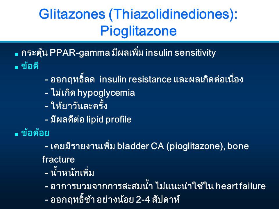 Glitazones (Thiazolidinediones): Pioglitazone ■ กระตุ้น PPAR-gamma มีผลเพิ่ม insulin sensitivity ■ ข้อดี - ออกฤทธิ์ลด insulin resistance และผลเกิดต่อเนื่อง - ไม่เกิด hypoglycemia - ให้ยาวันละครั้ง - มีผลดีต่อ lipid profile ■ ข้อด้อย - เคยมีรายงานเพิ่ม bladder CA (pioglitazone), bone fracture - น้ำหนักเพิ่ม - อาการบวมจากการสะสมน้ำ ไม่แนะนำใช้ใน heart failure - ออกฤทธิ์ช้า อย่างน้อย 2-4 สัปดาห์