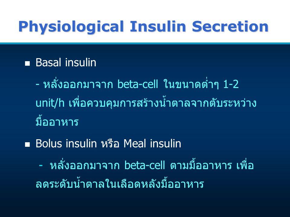 Physiological Insulin Secretion n Basal insulin - หลั่งออกมาจาก beta-cell ในขนาดต่ำๆ 1-2 unit/h เพื่อควบคุมการสร้างน้ำตาลจากตับระหว่าง มื้ออาหาร n Bolus insulin หรือ Meal insulin - หลั่งออกมาจาก beta-cell ตามมื้ออาหาร เพื่อ ลดระดับน้ำตาลในเลือดหลังมื้ออาหาร