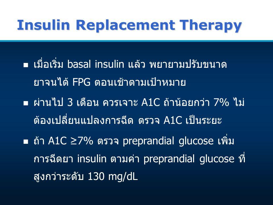 Insulin Replacement Therapy n เมื่อเริ่ม basal insulin แล้ว พยายามปรับขนาด ยาจนได้ FPG ตอนเช้าตามเป้าหมาย n ผ่านไป 3 เดือน ควรเจาะ A1C ถ้าน้อยกว่า 7% ไม่ ต้องเปลี่ยนแปลงการฉีด ตรวจ A1C เป็นระยะ n ถ้า A1C ≥7% ตรวจ preprandial glucose เพิ่ม การฉีดยา insulin ตามค่า preprandial glucose ที่ สูงกว่าระดับ 130 mg/dL