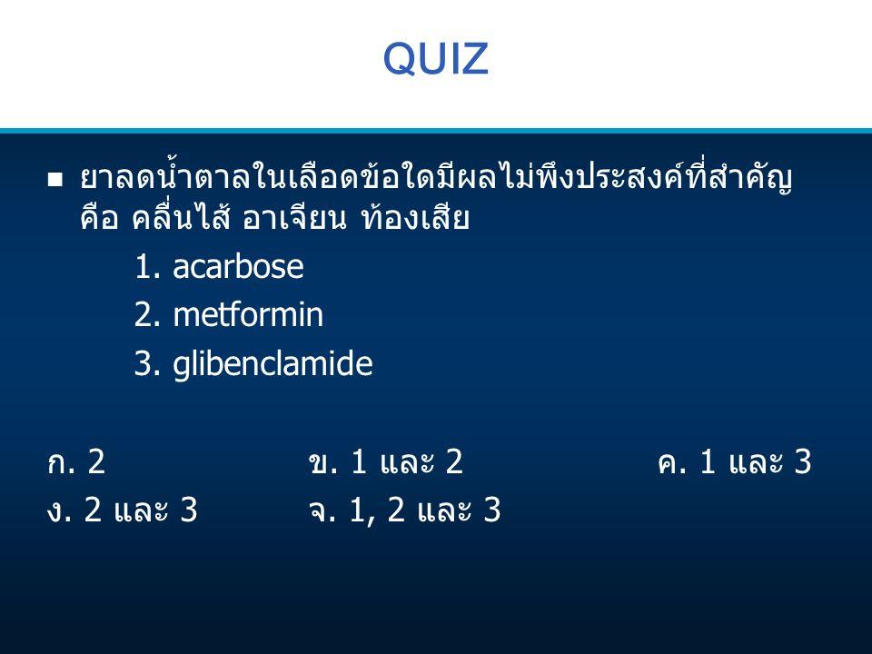 QUIZ n ยาลดน้ำตาลในเลือดข้อใดมีผลไม่พึงประสงค์ที่สำคัญ คือ คลื่นไส้ อาเจียน ท้องเสีย 1. acarbose 2. metformin 3. glibenclamide ก. 2ข. 1 และ 2ค. 1 และ