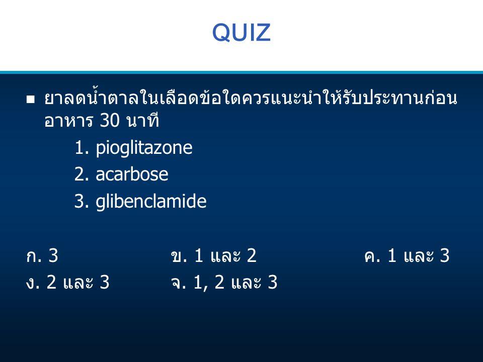QUIZ n ยาลดน้ำตาลในเลือดข้อใดควรแนะนำให้รับประทานก่อน อาหาร 30 นาที 1. pioglitazone 2. acarbose 3. glibenclamide ก. 3ข. 1 และ 2ค. 1 และ 3 ง. 2 และ 3จ.