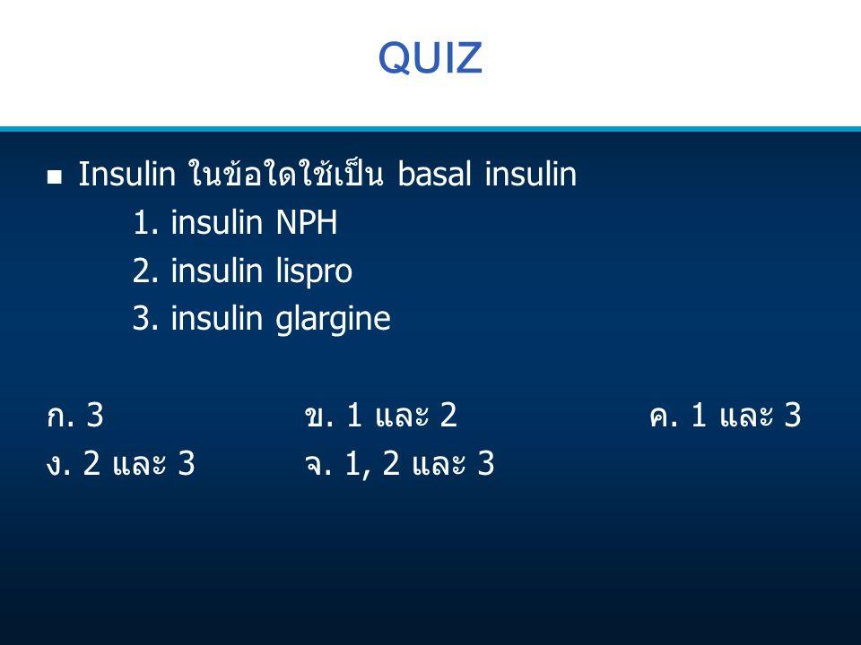 QUIZ n Insulin ในข้อใดใช้เป็น basal insulin 1. insulin NPH 2. insulin lispro 3. insulin glargine ก. 3ข. 1 และ 2ค. 1 และ 3 ง. 2 และ 3จ. 1, 2 และ 3