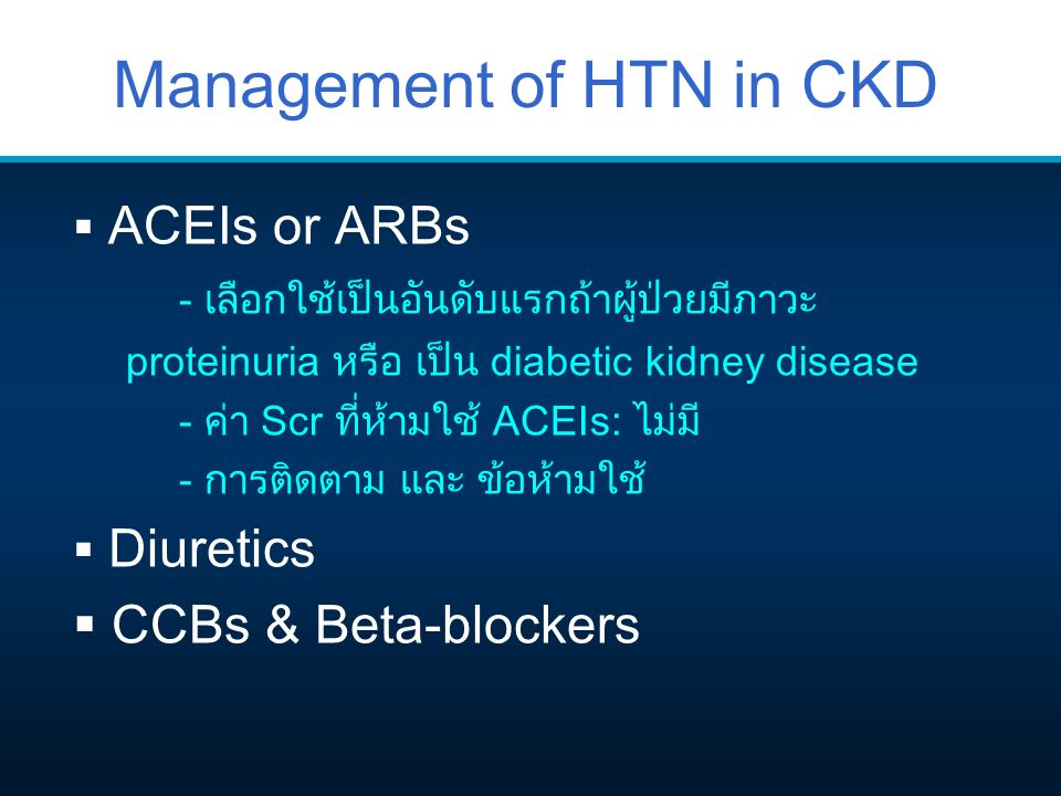 Management of HTN in CKD  ACEIs or ARBs - เลือกใช้เป็นอันดับแรกถ้าผู้ป่วยมีภาวะ proteinuria หรือ เป็น diabetic kidney disease - ค่า Scr ที่ห้ามใช้ AC