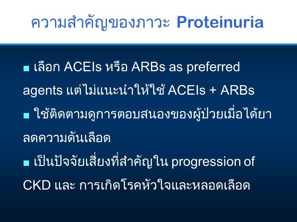ความสำคัญของภาวะ Proteinuria ■ เลือก ACEIs หรือ ARBs as preferred agents แต่ไม่แนะนำให้ใช้ ACEIs + ARBs ■ ใช้ติดตามดูการตอบสนองของผู้ป่วยเมื่อได้ยา ลดความดันเลือด ■ เป็นปัจจัยเสี่ยงที่สำคัญใน progression of CKD และ การเกิดโรคหัวใจและหลอดเลือด