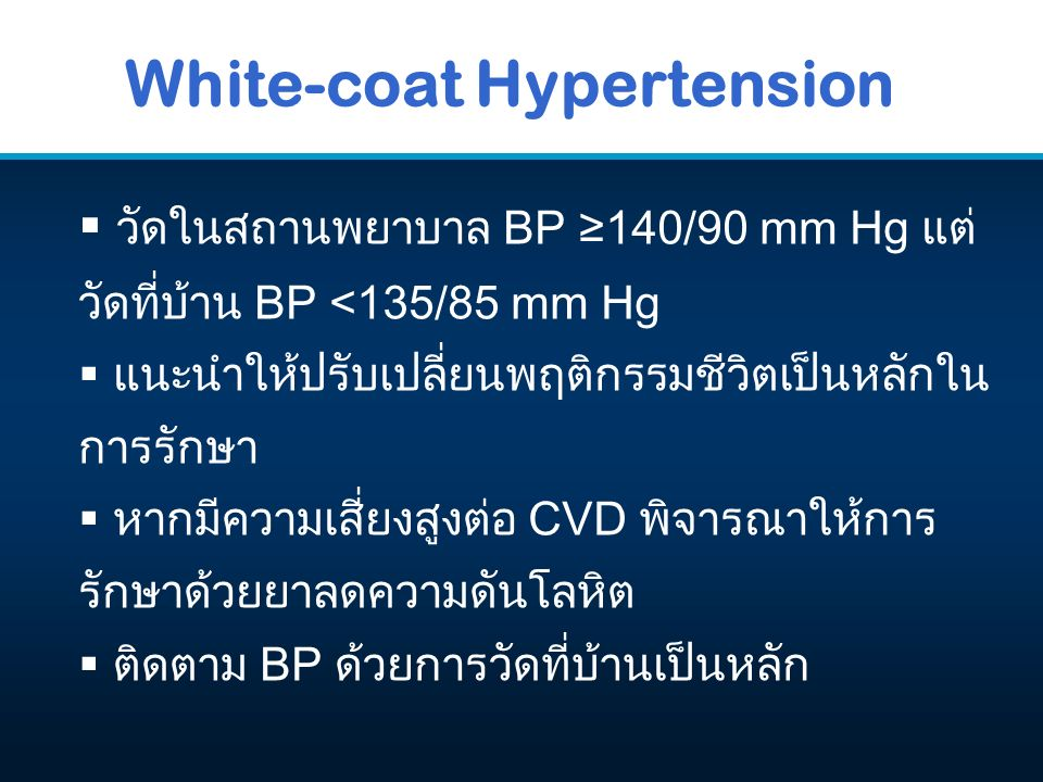 White-coat Hypertension  วัดในสถานพยาบาล BP ≥140/90 mm Hg แต่ วัดที่บ้าน BP <135/85 mm Hg  แนะนำให้ปรับเปลี่ยนพฤติกรรมชีวิตเป็นหลักใน การรักษา  หาก