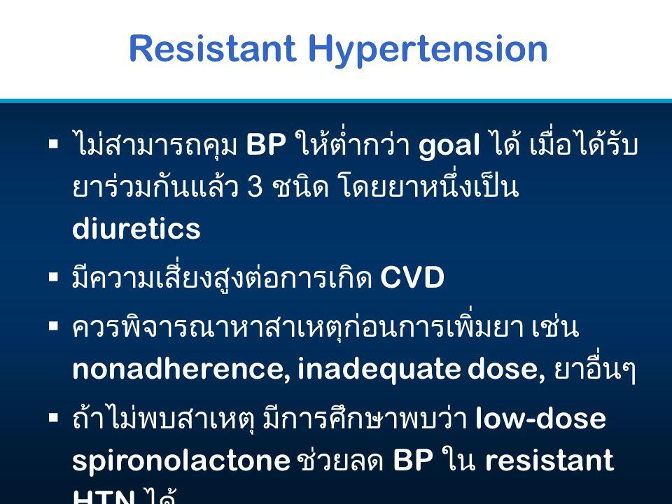  ไม่สามารถคุม BP ให้ต่ำกว่า goal ได้ เมื่อได้รับ ยาร่วมกันแล้ว 3 ชนิด โดยยาหนึ่งเป็น diuretics  มีความเสี่ยงสูงต่อการเกิด CVD  ควรพิจารณาหาสาเหตุก่อนการเพิ่มยา เช่น nonadherence, inadequate dose, ยาอื่นๆ  ถ้าไม่พบสาเหตุ มีการศึกษาพบว่า low-dose spironolactone ช่วยลด BP ใน resistant HTN ได้ Resistant Hypertension