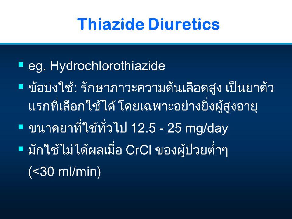 Thiazide Diuretics  eg. Hydrochlorothiazide  ข้อบ่งใช้: รักษาภาวะความดันเลือดสูง เป็นยาตัว แรกที่เลือกใช้ได้ โดยเฉพาะอย่างยิ่งผู้สูงอายุ  ขนาดยาที่