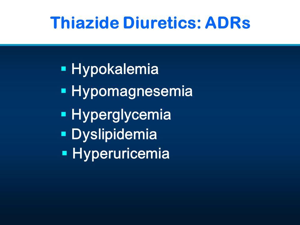 Thiazide Diuretics: ADRs  Hypokalemia  Hyperuricemia  Hypomagnesemia  Hyperglycemia  Dyslipidemia