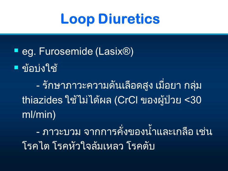 Loop Diuretics  eg. Furosemide (Lasix®)  ข้อบ่งใช้ - รักษาภาวะความดันเลือดสูง เมื่อยา กลุ่ม thiazides ใช้ไม่ได้ผล (CrCl ของผู้ป่วย <30 ml/min) - ภาว
