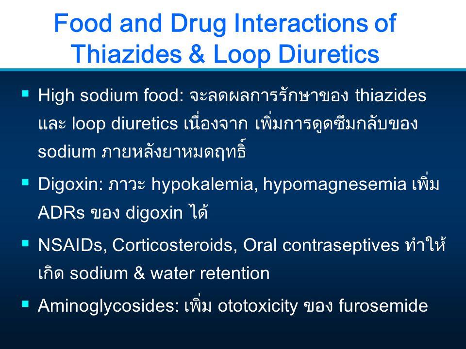 Food and Drug Interactions of Thiazides & Loop Diuretics  High sodium food: จะลดผลการรักษาของ thiazides และ loop diuretics เนื่องจาก เพิ่มการดูดซึมกล