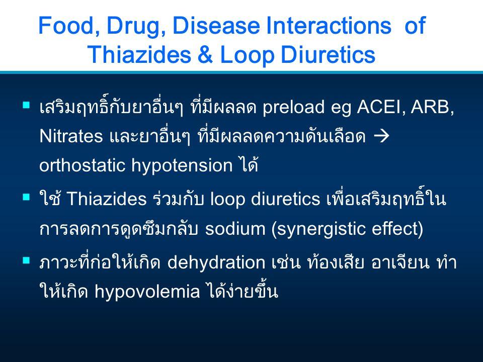 Food, Drug, Disease Interactions of Thiazides & Loop Diuretics  เสริมฤทธิ์กับยาอื่นๆ ที่มีผลลด preload eg ACEI, ARB, Nitrates และยาอื่นๆ ที่มีผลลดควา