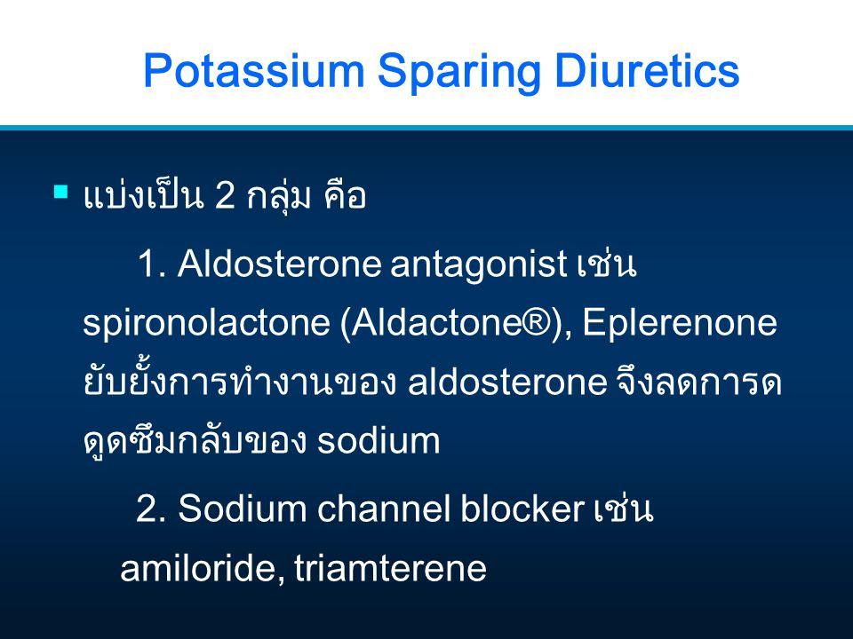 Potassium Sparing Diuretics  แบ่งเป็น 2 กลุ่ม คือ 1. Aldosterone antagonist เช่น spironolactone (Aldactone®), Eplerenone ยับยั้งการทำงานของ aldostero