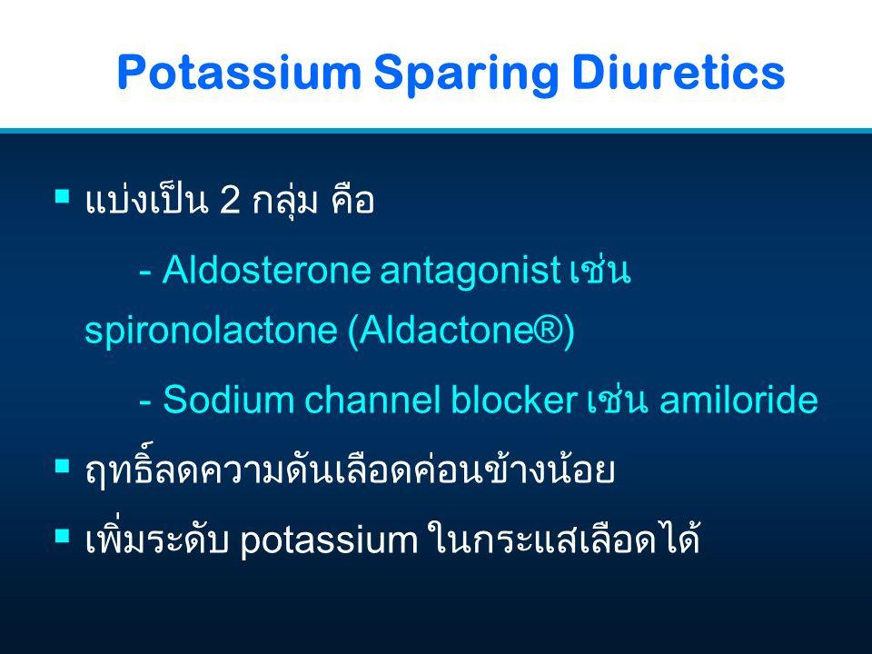 Potassium Sparing Diuretics  แบ่งเป็น 2 กลุ่ม คือ - Aldosterone antagonist เช่น spironolactone (Aldactone®) - Sodium channel blocker เช่น amiloride  ฤทธิ์ลดความดันเลือดค่อนข้างน้อย  เพิ่มระดับ potassium ในกระแสเลือดได้