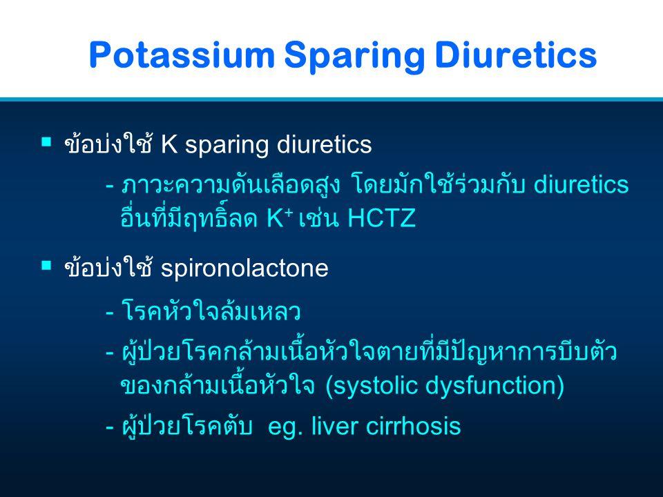  ข้อบ่งใช้ K sparing diuretics - ภาวะความดันเลือดสูง โดยมักใช้ร่วมกับ diuretics อื่นที่มีฤทธิ์ลด K + เช่น HCTZ  ข้อบ่งใช้ spironolactone - โรคหัวใจล้มเหลว - ผู้ป่วยโรคกล้ามเนื้อหัวใจตายที่มีปัญหาการบีบตัว ของกล้ามเนื้อหัวใจ (systolic dysfunction) - ผู้ป่วยโรคตับ eg.