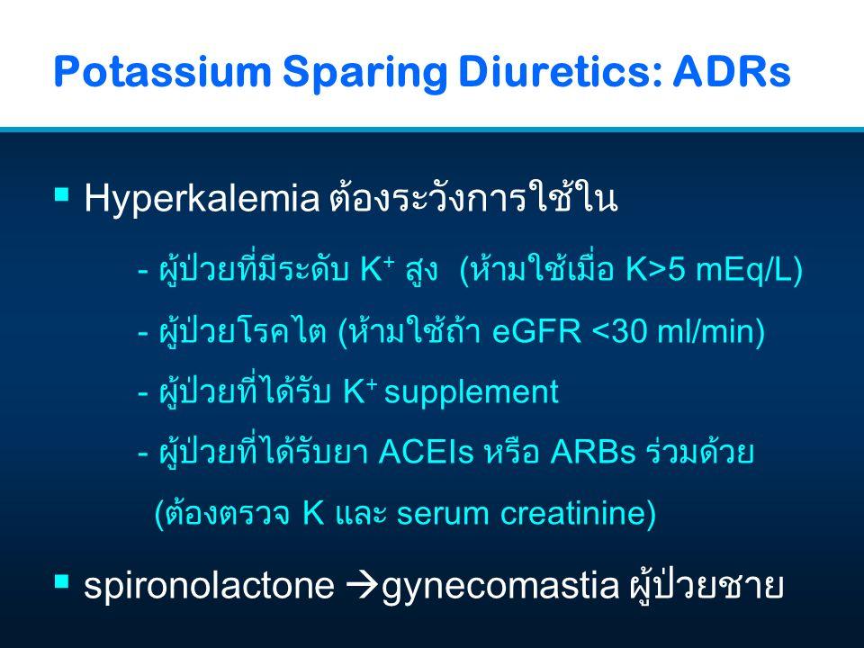 Potassium Sparing Diuretics: ADRs  Hyperkalemia ต้องระวังการใช้ใน - ผู้ป่วยที่มีระดับ K + สูง (ห้ามใช้เมื่อ K>5 mEq/L) - ผู้ป่วยโรคไต (ห้ามใช้ถ้า eGF
