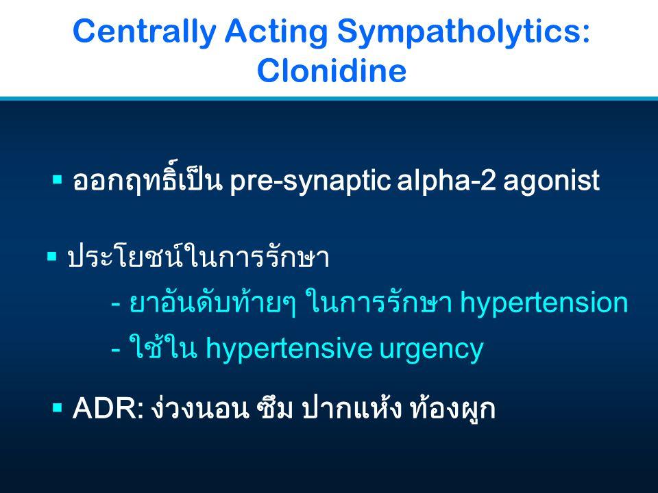 Centrally Acting Sympatholytics: Clonidine  ออกฤทธิ์เป็น pre-synaptic alpha-2 agonist  ADR: ง่วงนอน ซึม ปากแห้ง ท้องผูก  ประโยชน์ในการรักษา - ยาอัน