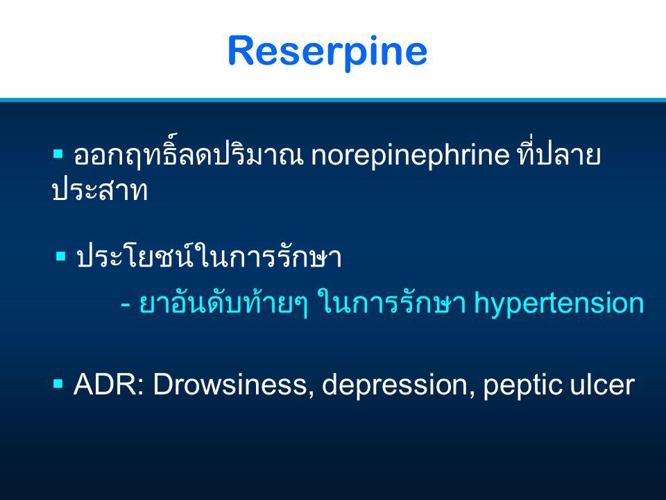 Reserpine  ออกฤทธิ์ลดปริมาณ norepinephrine ที่ปลาย ประสาท  ADR: Drowsiness, depression, peptic ulcer  ประโยชน์ในการรักษา - ยาอันดับท้ายๆ ในการรักษา