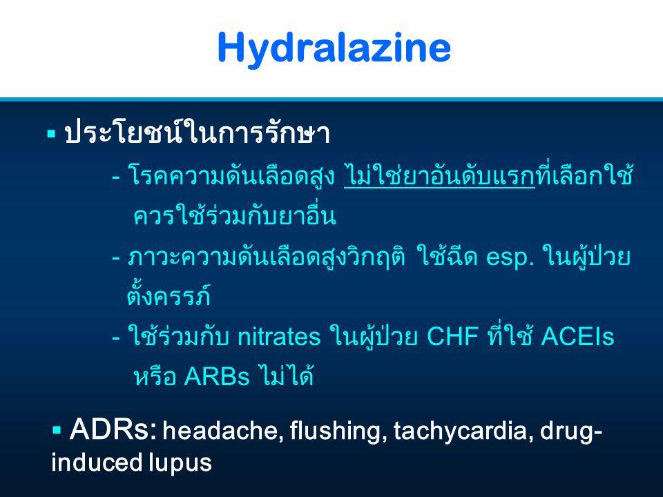 Hydralazine  ADRs: headache, flushing, tachycardia, drug- induced lupus  ประโยชน์ในการรักษา - โรคความดันเลือดสูง ไม่ใช่ยาอันดับแรกที่เลือกใช้ ควรใช้ร่วมกับยาอื่น - ภาวะความดันเลือดสูงวิกฤติ ใช้ฉีด esp.