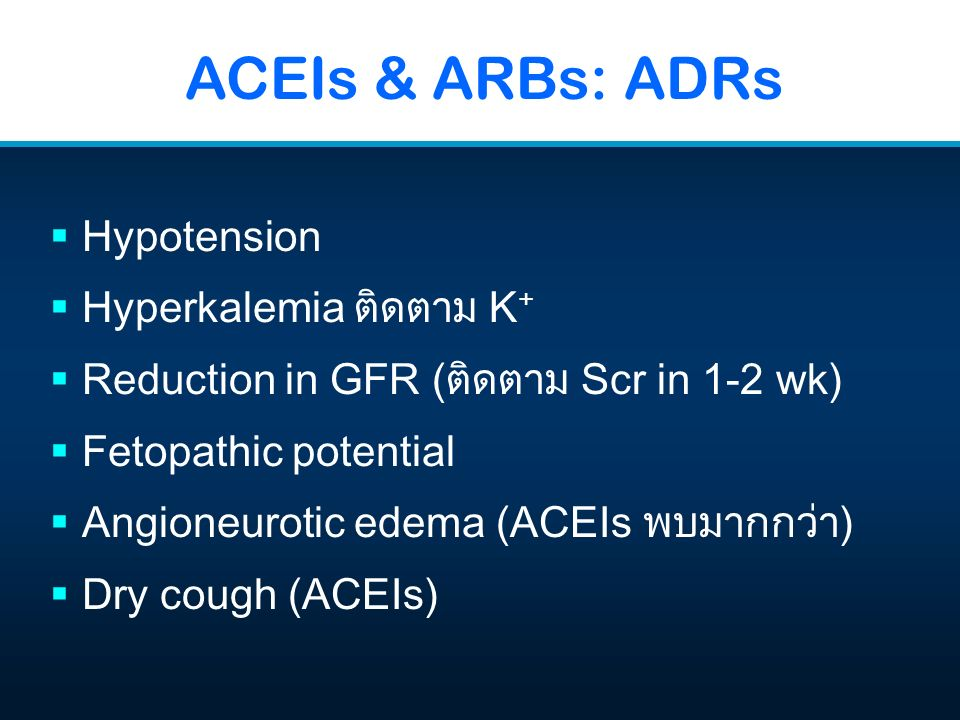 ACEIs & ARBs: ADRs  Hypotension  Hyperkalemia ติดตาม K +  Reduction in GFR (ติดตาม Scr in 1-2 wk)  Fetopathic potential  Angioneurotic edema (ACE