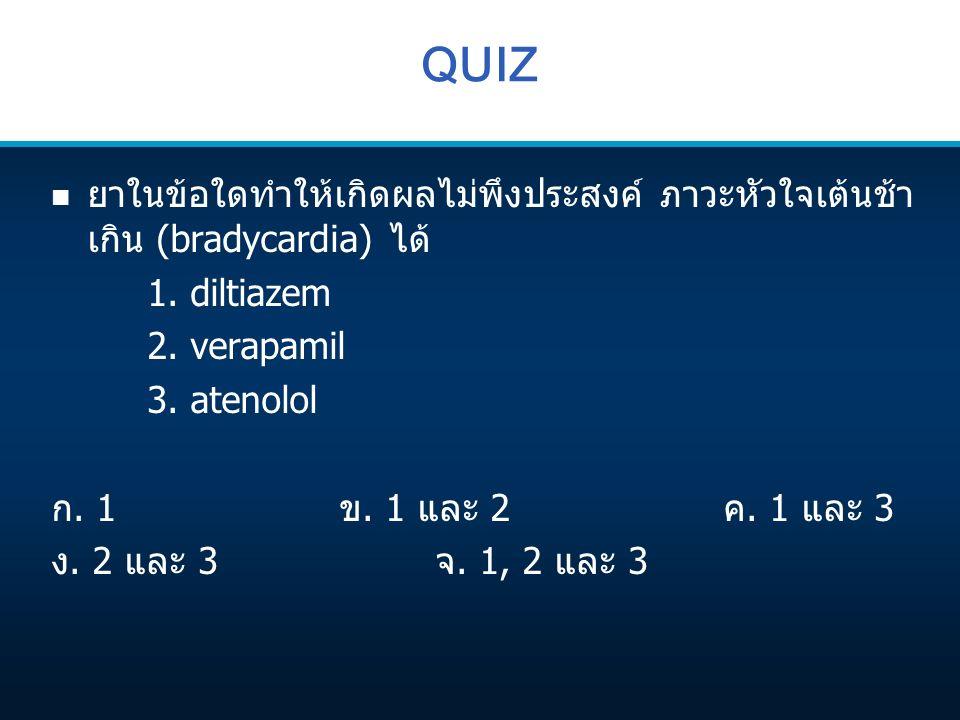 QUIZ n ยาในข้อใดทำให้เกิดผลไม่พึงประสงค์ ภาวะหัวใจเต้นช้า เกิน (bradycardia) ได้ 1. diltiazem 2. verapamil 3. atenolol ก. 1ข. 1 และ 2ค. 1 และ 3 ง. 2 แ