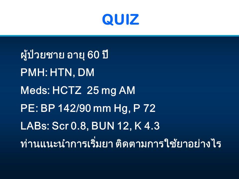 QUIZ ผู้ป่วยชาย อายุ 60 ปี PMH: HTN, DM Meds: HCTZ 25 mg AM PE: BP 142/90 mm Hg, P 72 LABs: Scr 0.8, BUN 12, K 4.3 ท่านแนะนำการเริ่มยา ติดตามการใช้ยาอย่างไร
