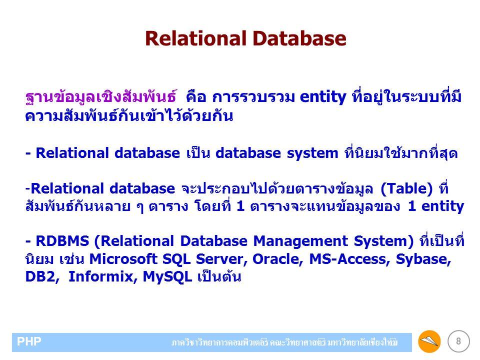 8 PHP ภาควิชาวิทยาการคอมพิวเตอร์ คณะวิทยาศาสตร์ มหาวิทยาลัยเชียงใหม่ ฐานข้อมูลเชิงสัมพันธ์ คือ การรวบรวม entity ที่อยู่ในระบบที่มี ความสัมพันธ์กันเข้าไว้ด้วยกัน - Relational database เป็น database system ที่นิยมใช้มากที่สุด -Relational database จะประกอบไปด้วยตารางข้อมูล (Table) ที่ สัมพันธ์กันหลาย ๆ ตาราง โดยที่ 1 ตารางจะแทนข้อมูลของ 1 entity - RDBMS (Relational Database Management System) ที่เป็นที่ นิยม เช่น Microsoft SQL Server, Oracle, MS-Access, Sybase, DB2, Informix, MySQL เป็นต้น Relational Database