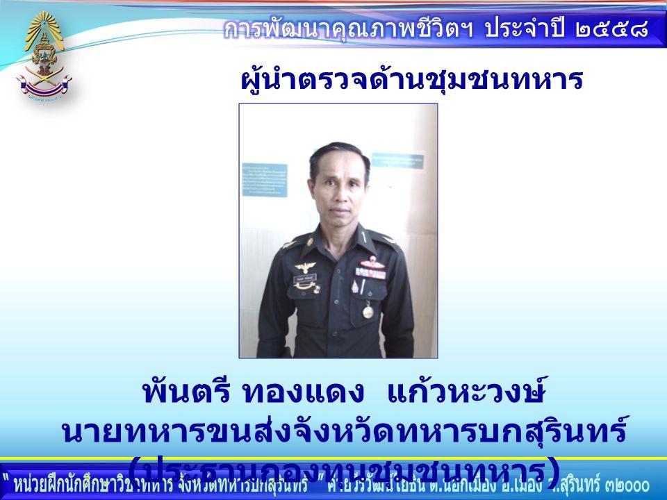 ผู้นำตรวจด้านชุมชนทหาร พันตรี ทองแดง แก้วหะวงษ์ นายทหารขนส่งจังหวัดทหารบกสุรินทร์ ( ประธานกองทุนชุมชนทหาร )