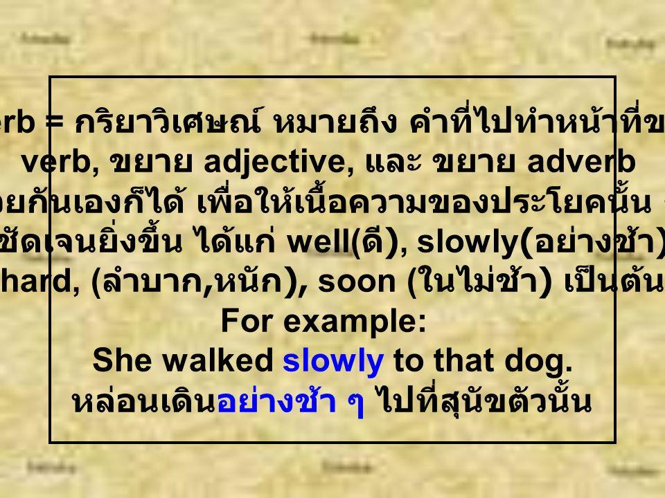 Verb = กริยาหมายถึง คำหรือกลุ่มคำที่เป็นการ แสดงออกของประธาน หรือแสดงภาวะของประธาน ได้แก่ is, have, do, read, wash, will have been seen For example.