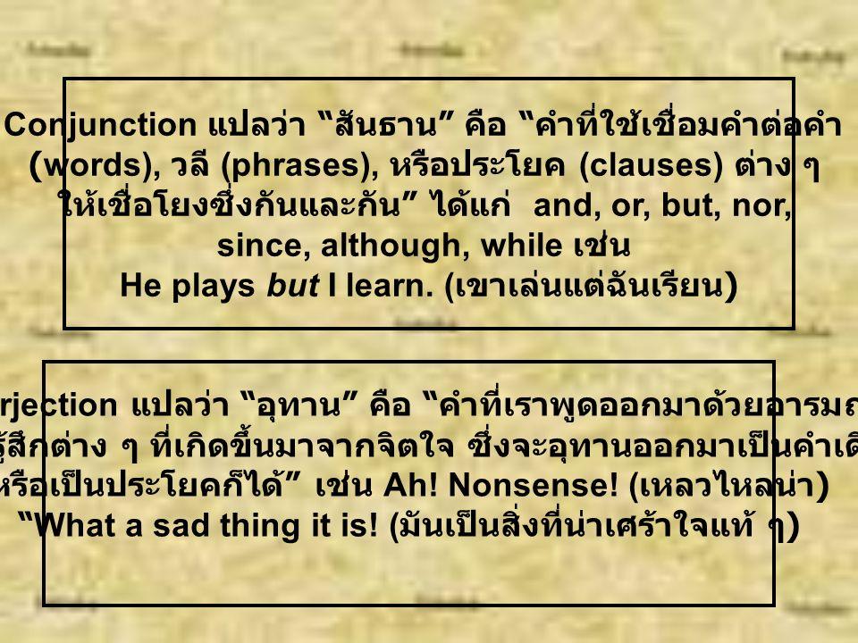 Preposition = คำบุรพบท หมายถึง คำที่ใช้เชื่อม Noun และ Pronoun เข้ากับคำอื่น ๆ ที่อยู่ในประโยค ทั้งนี้เพื่อให้ใจความของประโยค กลมกลืนสละสลวยขึ้น ได้แก่ in, on, at, by from, toward into, etc.
