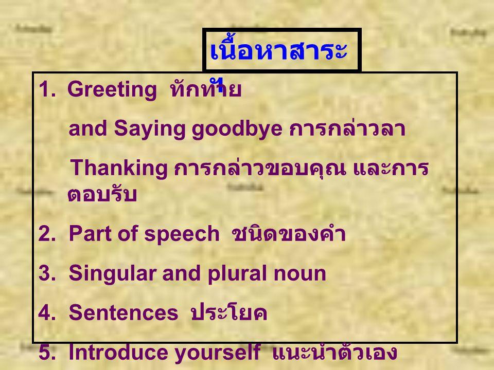 จุดประสงค์ของ บทเรียน 1. นักเรียนมีความรู้พื้นฐานภาษาอังกฤษ เบื้องต้นในการพูดทักทาย การกล่าวลา การกล่าวขอบคุณ และการ ตอบรับการกล่าวขอบคุณ 2. นักเรียนม