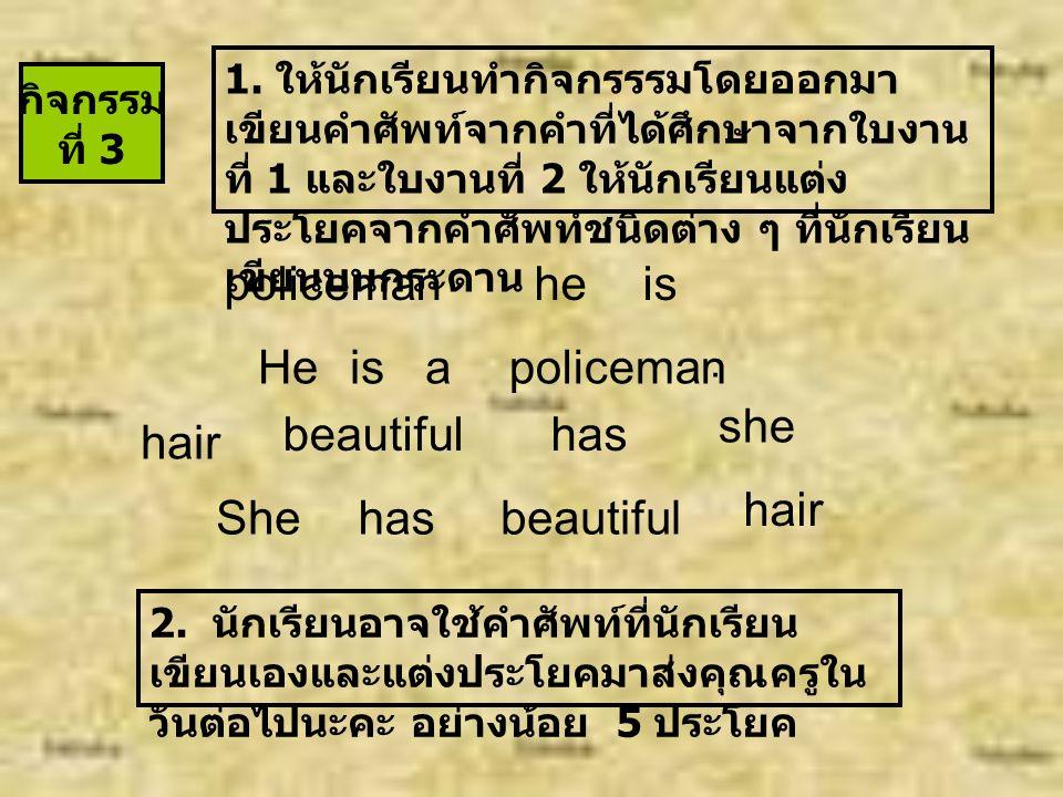 แบ่งกลุ่มละ 5- 6 คนบอกเขียนรูปคำนามที่ได้ศึกษาจาก ใบงานที่ 1 ทำให้เป็นนามพหูพจน์ ( คำตอบอาจแตกต่างกัน ) Singular เอกพจน์ father brother student actor seller teacher dentist Plural พหูพจน์ sandwiches dresses buses policemen women Singular เอกพจน์ sandwich dress bus policeman woman เฉลยกิจกรรม ที่ 2 Plural พหูพจน์ fathers brothers students actors sellers teachers dentists