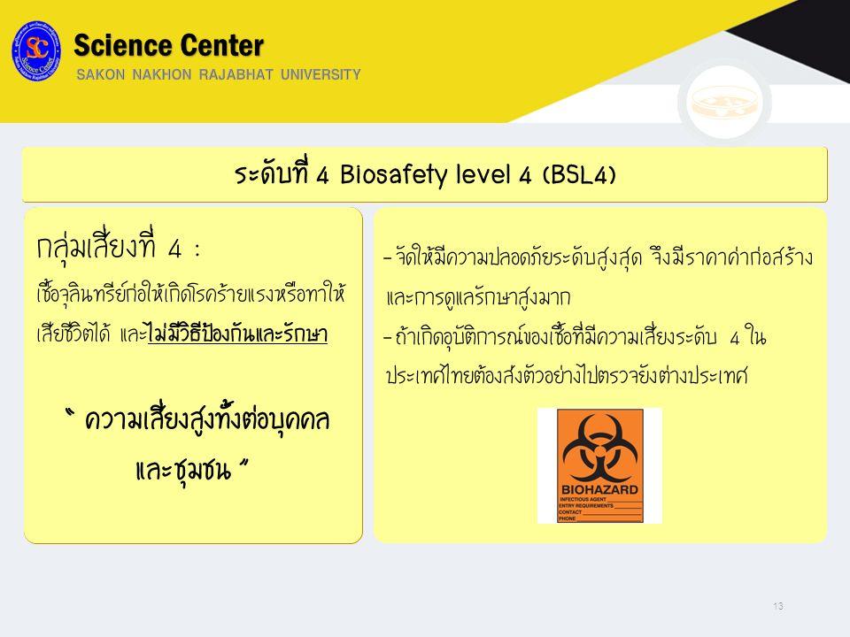 """ระดับที่ 4 Biosafety level 4 (BSL4) กลุ่มเสี่ยงที่ 4 : เชื้อจุลินทรีย์ก่อให้เกิดโรคร้ายแรงหรือทำให้ เสียชีวิตได้ และไม่มีวิธีป้องกันและรักษา """" ความเสี"""