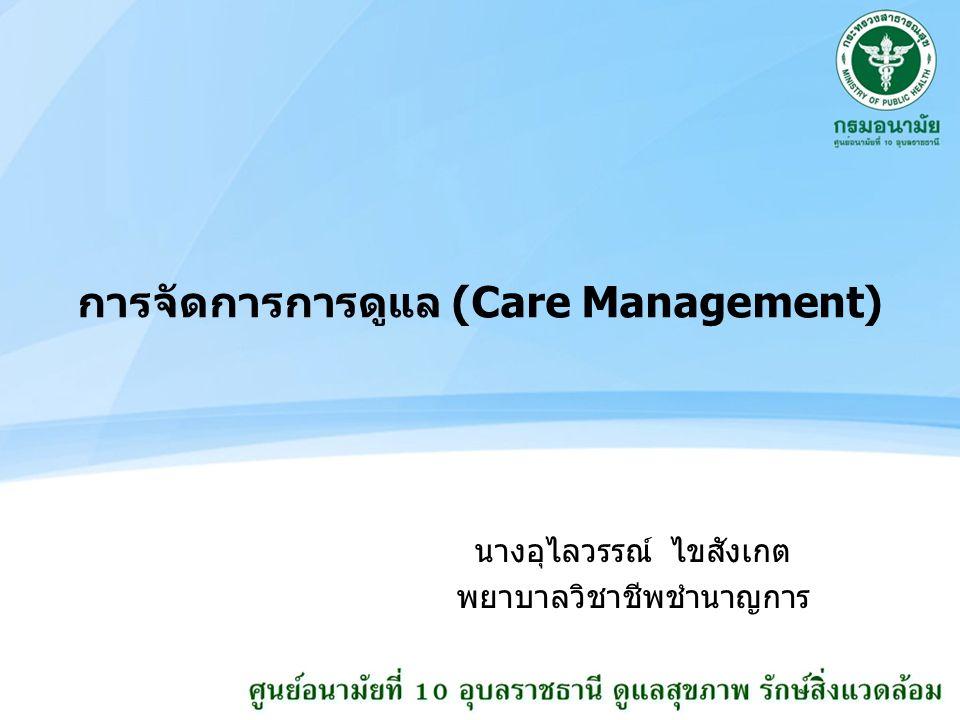 การจัดการการดูแล (Care Management) นางอุไลวรรณ์ ไขสังเกต พยาบาลวิชาชีพชำนาญการ