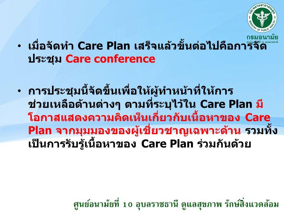 เมื่อจัดทำ Care Plan เสร็จแล้วขั้นต่อไปคือการจัด ประชุม Care conference การประชุมนี้จัดขึ้นเพื่อให้ผู้ทำหน้าที่ให้การ ช่วยเหลือด้านต่างๆ ตามที่ระบุไว้ใน Care Plan มี โอกาสแสดงความคิดเห็นเกี่ยวกับเนื้อหาของ Care Plan จากมุมมองของผู้เชี่ยวชาญเฉพาะด้าน รวมทั้ง เป็นการรับรู้เนื้อหาของ Care Plan ร่วมกันด้วย