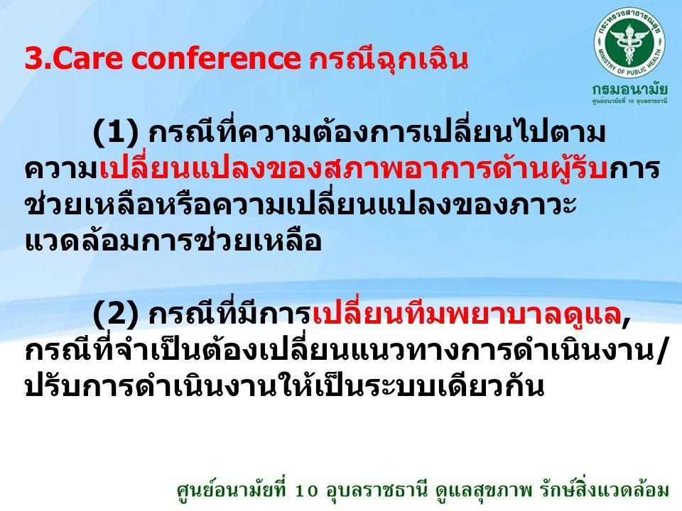 3.Care conference กรณีฉุกเฉิน (1) กรณีที่ความต้องการเปลี่ยนไปตาม ความเปลี่ยนแปลงของสภาพอาการด้านผู้รับการ ช่วยเหลือหรือความเปลี่ยนแปลงของภาวะ แวดล้อมการช่วยเหลือ (2) กรณีที่มีการเปลี่ยนทีมพยาบาลดูแล, กรณีที่จำเป็นต้องเปลี่ยนแนวทางการดำเนินงาน/ ปรับการดำเนินงานให้เป็นระบบเดียวกัน