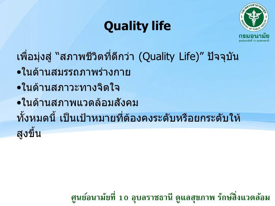 Quality life เพื่อมุ่งสู่ สภาพชีวิตที่ดีกว่า (Quality Life) ปัจจุบัน ในด้านสมรรถภาพร่างกาย ในด้านสภาวะทางจิตใจ ในด้านสภาพแวดล้อมสังคม ทั้งหมดนี้ เป็นเป้าหมายที่ต้องคงระดับหรือยกระดับให้ สูงขึ้น
