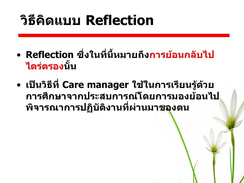 Reflection ซึ่งในที่นี้หมายถึงการย้อนกลับไป ไตร่ตรองนั้น เป็นวิธีที่ Care manager ใช้ในการเรียนรู้ด้วย การศึกษาจากประสบการณ์โดยการมองย้อนไป พิจารณาการ