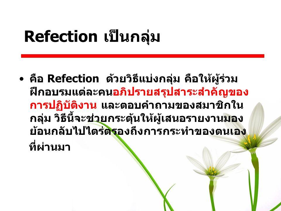 คือ Refection ด้วยวิธีแบ่งกลุ่ม คือให้ผู้ร่วม ฝึกอบรมแต่ละคนอภิปรายสรุปสาระสำคัญของ การปฏิบัติงาน และตอบคำถามของสมาชิกใน กลุ่ม วิธีนี้จะช่วยกระตุ้นให้