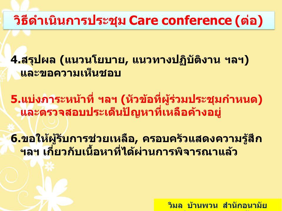 วิธีดำเนินการประชุม Care conference (ต่อ) 4.สรุปผล (แนวนโยบาย, แนวทางปฏิบัติงาน ฯลฯ) และขอความเห็นชอบ 5.แบ่งภาระหน้าที่ ฯลฯ (หัวข้อที่ผู้ร่วมประชุมกำห