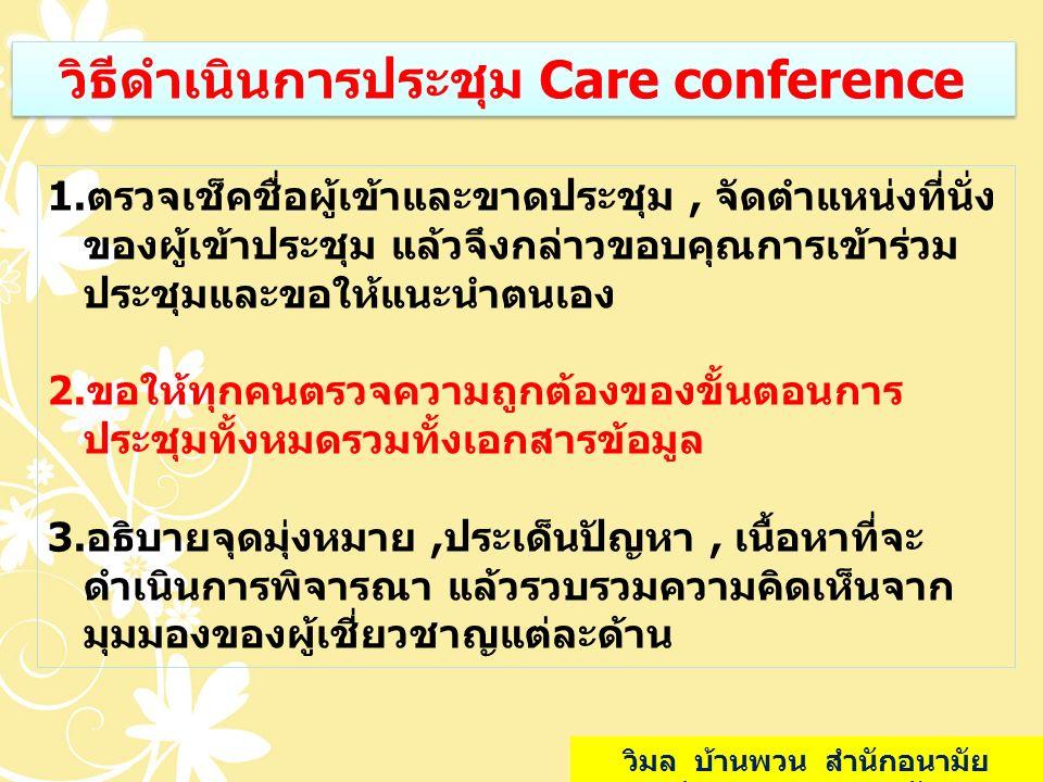 วิธีดำเนินการประชุม Care conference 1.ตรวจเช็คชื่อผู้เข้าและขาดประชุม, จัดตำแหน่งที่นั่ง ของผู้เข้าประชุม แล้วจึงกล่าวขอบคุณการเข้าร่วม ประชุมและขอให้
